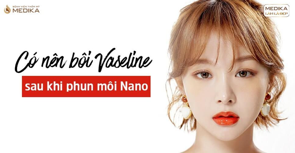 Có nên bôi Vaseline sau khi phun môi Nano - Bệnh viện thẩm mỹ MEDIKA