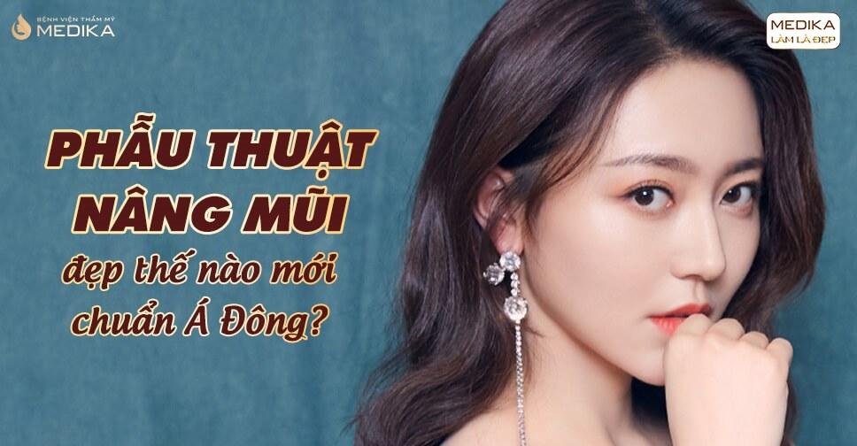 Phẫu thuật nâng mũi đẹp thế nào mới chuẩn Á Đông? - MEDIKA.vn