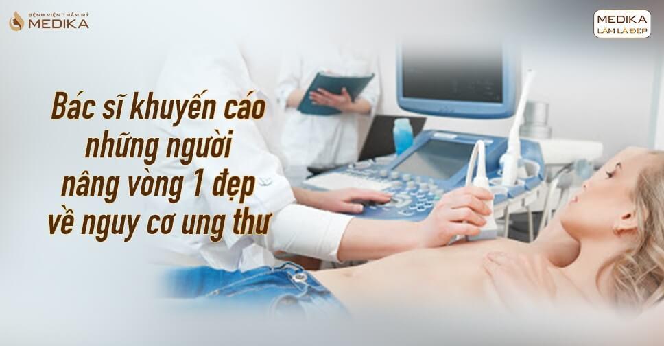 Bác sĩ khuyến cáo người nâng vòng 1 đẹp về nguy cơ ung thư - MEDIKA.vn