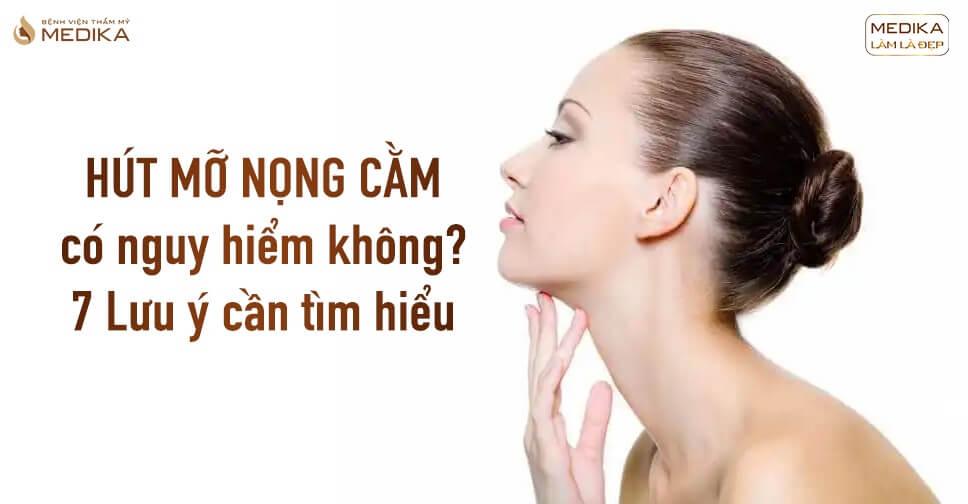 Hút mỡ nọng cằm có nguy hiểm không? 7 Lưu ý cần tìm hiểu