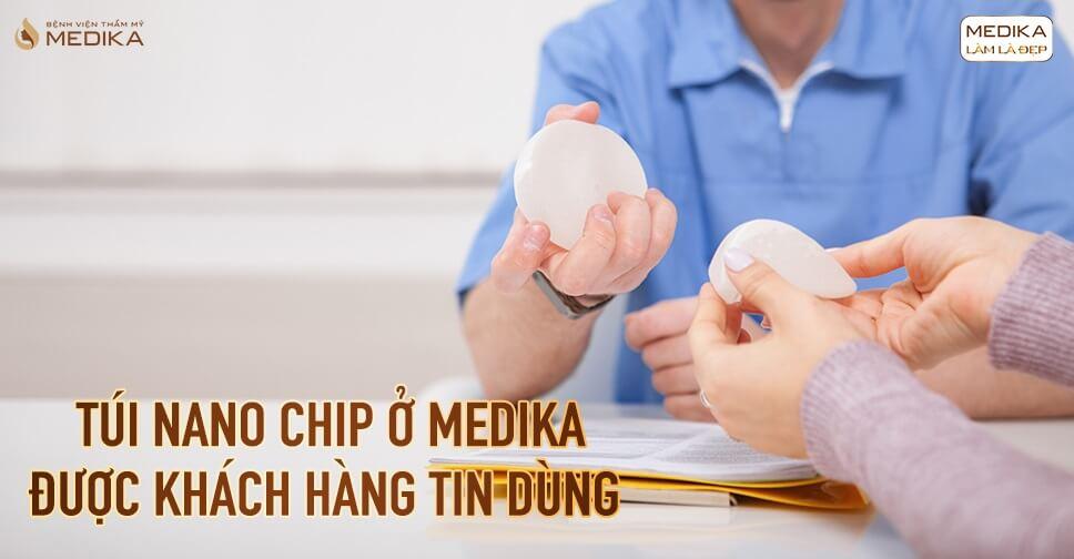 Túi Nano Chip ở MEDIKA được nhiều khách hàng tin tưởng chọn lựa tại Bệnh viện thẩm mỹ MEDIKA