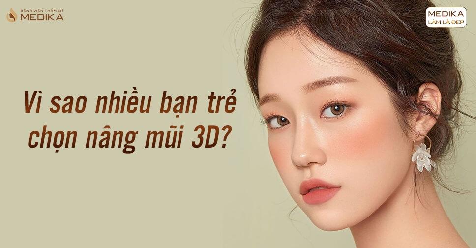 Vì sao ngày nay các bạn trẻ chọn lựa nâng mũi 3D tại Bệnh viện thẩm mỹ MEDIKA?