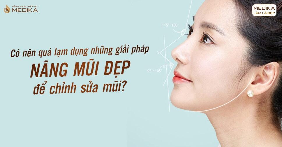 Có nên lạm dụng những giải pháp nâng mũi đẹp để chỉnh sửa mũi tại Bệnh viện thẩm mỹ MEDIKA?