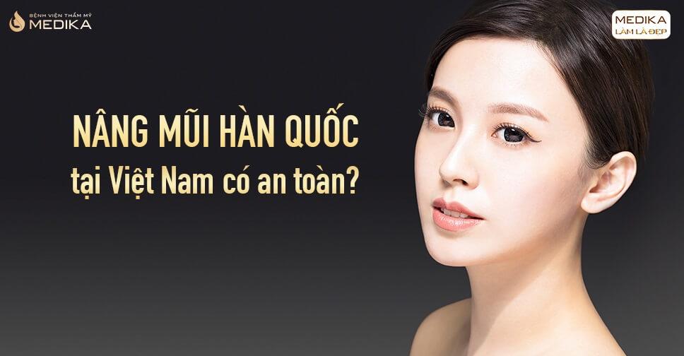 Nâng mũi Hàn Quốc tại Việt Nam có an toàn tại Bệnh viện thẩm mỹ MEDIKA?