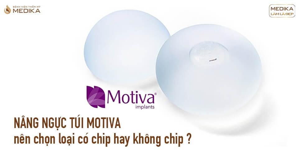 Nâng ngực túi Motiva nên chọn loại có chip hay không chip tại Bệnh viện thẩm mỹ MEDIKA?