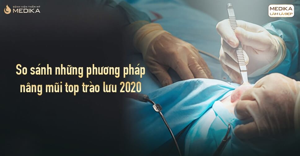 So sánh những phương pháp nâng mũi top trào lưu 2020 tại Bệnh viện thẩm mỹ MEDIKA