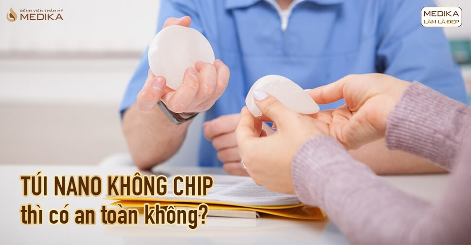 Túi Nano không chip thì có an toàn không tại Bệnh viện thẩm mỹ MEDIKA?