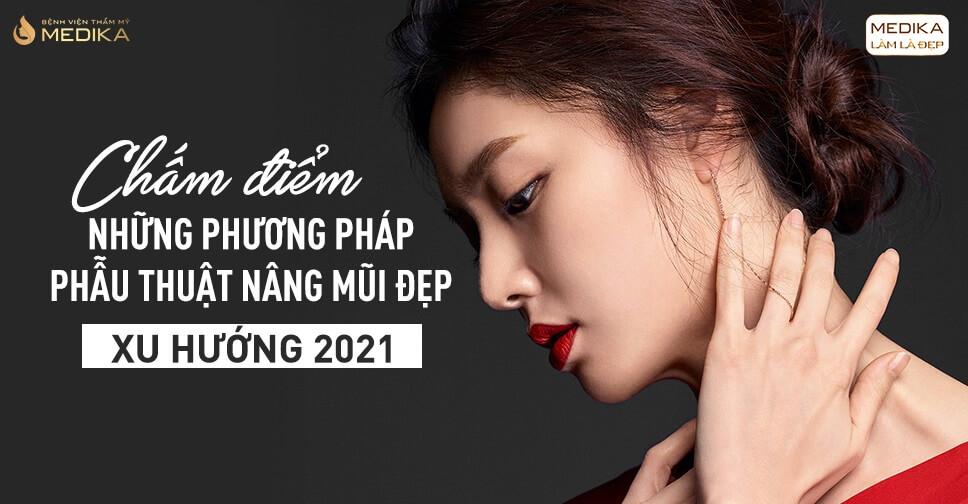Chấm điểm phương pháp phẫu thuật nâng mũi đẹp xu hướng 2021 từ Bệnh viện thẩm mỹ MEDIKA