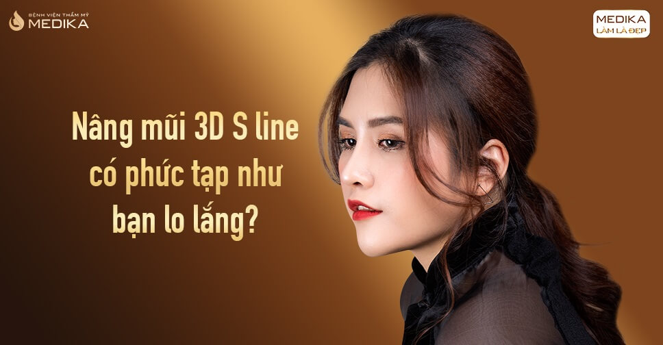 Nâng mũi 3D S line có phức tạp như bạn lo lắng từ Bệnh viện thẩm mỹ MEDIKA?