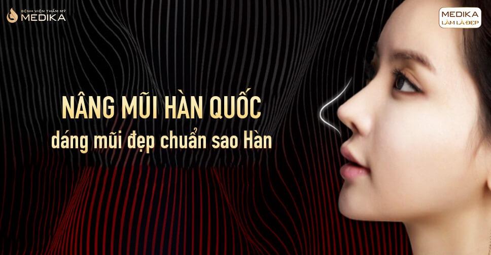 Nâng mũi Hàn Quốc dáng mũi đẹp chuẩn sao Hàn từ Bệnh viện thẩm mỹ MEDIKA