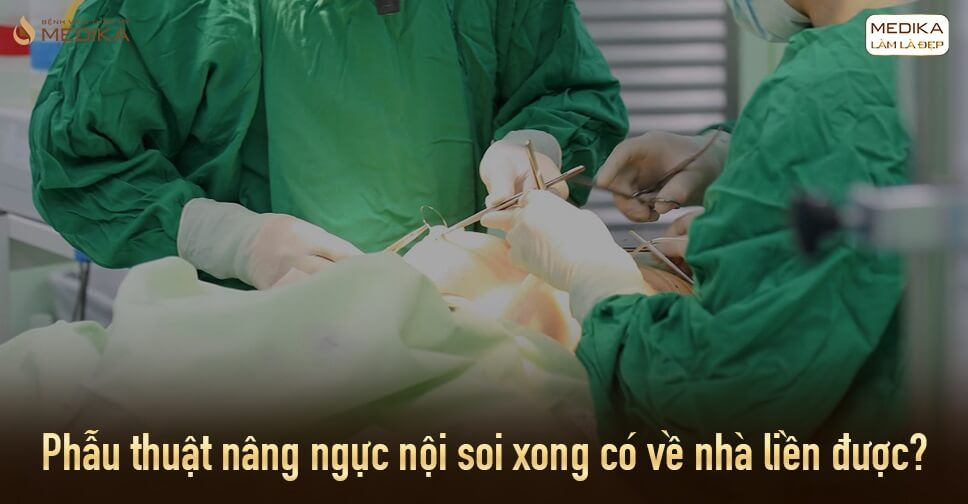 Phẫu thuật nâng ngực thực hiện xong có được về nhà liền từ Bệnh viện thẩm mỹ MEDIKA?