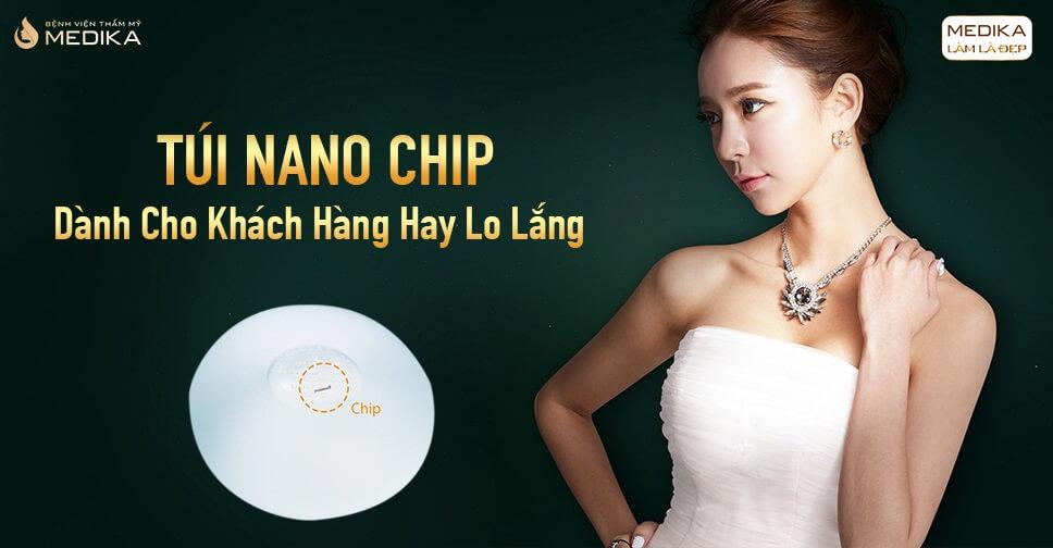 Túi Nano Chip dành cho khách hàng hay lo lắng từ Bệnh viện thẩm mỹ MEDIKA