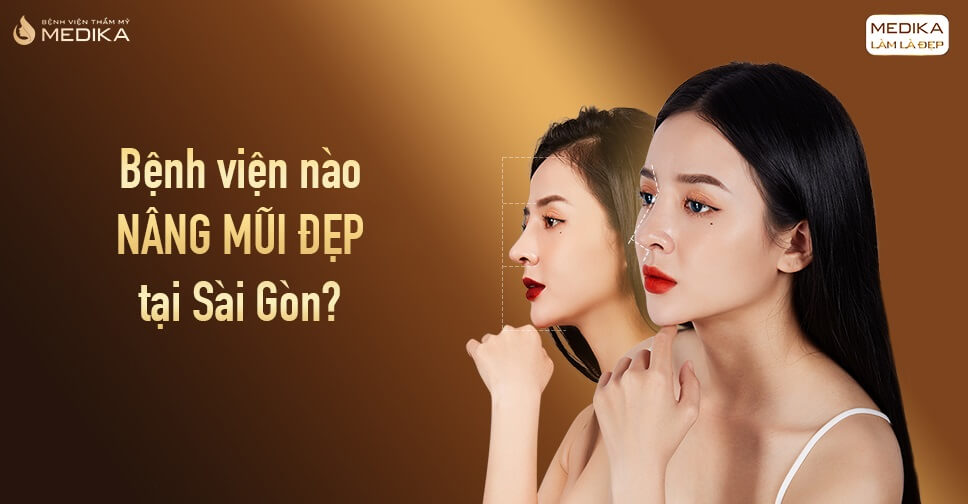 Bệnh viện nào nâng mũi đẹp tại Sài Gòn từ Bệnh viện thẩm mỹ MEDIKA?