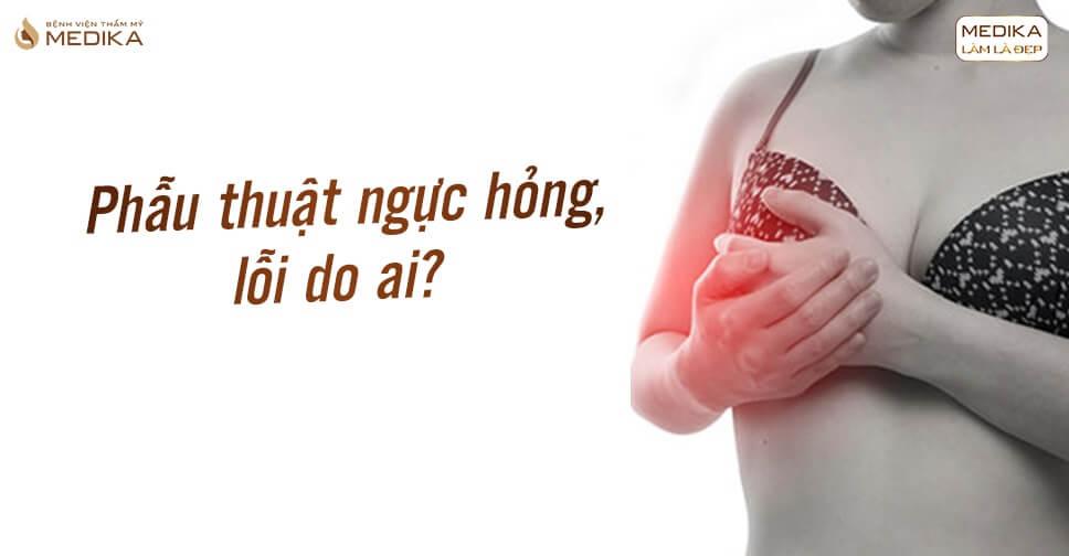 Bác sĩ hay khách hàng làm kết quả phẫu thuật ngực hỏng từ Bệnh viện thẩm mỹ MEDIKA