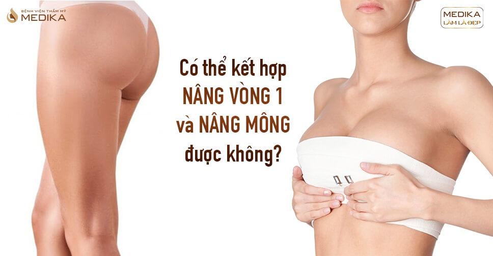 Có thể kết hợp nâng vòng 1 và nâng mông được không từ Bệnh viện thẩm mỹ MEDIKA?