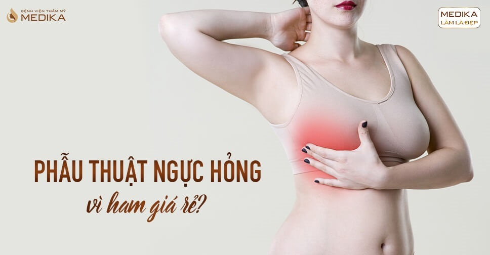 Giá càng rẻ càng dễ phẫu thuật ngực hỏng từ Bệnh viện thẩm mỹ MEDIKA