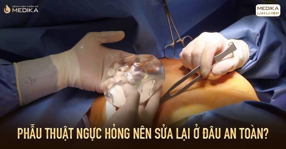 Phẫu thuật ngực hỏng nên cẩn thận những lời quảng cáo từ Bệnh viện thẩm mỹ MEDIKA