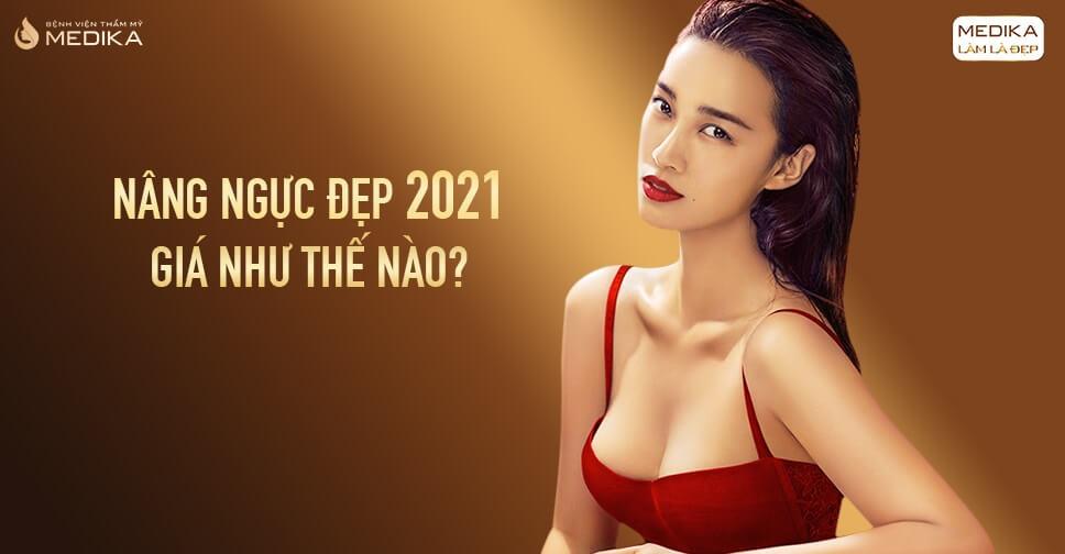 Mức giá nâng ngực đẹp 2021 có thay đổi gì không ở Bệnh viện thẩm mỹ MEDIKA?