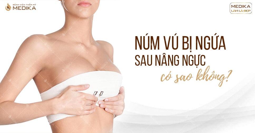 Núm vú bị ngứa sau nâng ngực có sao không ở MEDIKA.vn?
